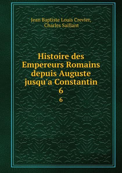 Jean Baptiste Louis Crevier Histoire des Empereurs Romains depuis Auguste jusqu.a Constantin. 6