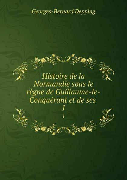Georges-Bernard Depping Histoire de la Normandie sous le regne de Guillaume-le-Conquerant et de ses . 1 guillaume le clerc de normandie ernst martin fergus
