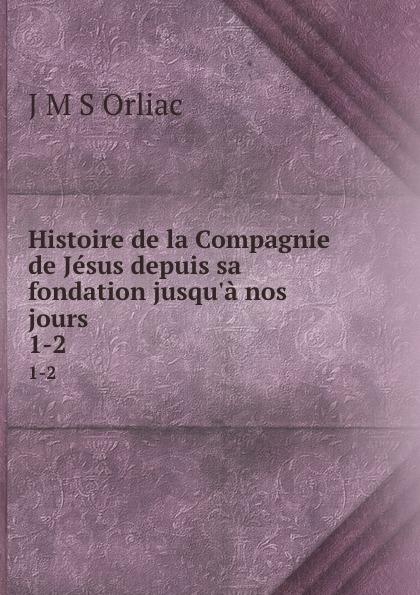 J.M. S. Orliac Histoire de la Compagnie de Jesus depuis sa fondation jusqu.a nos jours. 1-2