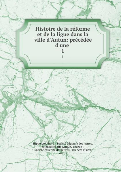 Hippolyte Abord Histoire de la reforme et de la ligue dans la ville d.Autun: precedee d.une . 1