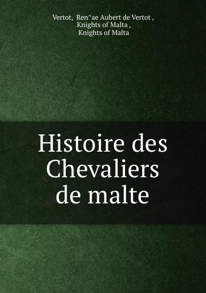 Ren̂ae Aubert de Vertot Vertot Histoire des Chevaliers de malte