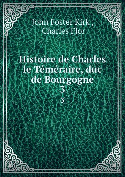 John Foster Kirk Histoire de Charles le Temeraire, duc de Bourgogne. 3