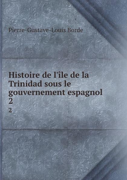Pierre-Gustave-Louis Borde Histoire de l.ile de la Trinidad sous le gouvernement espagnol. 2