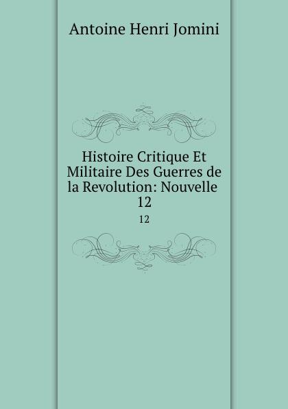 Jomini Antoine Henri Histoire Critique Et Militaire Des Guerres de la Revolution: Nouvelle . 12