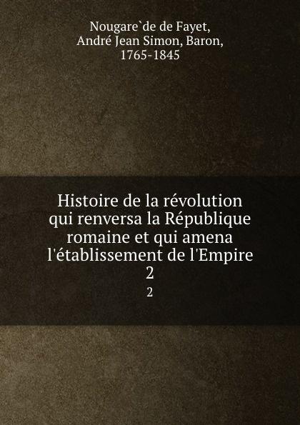 Nougarède de Fayet Histoire de la revolution qui renversa la Republique romaine et qui amena l.etablissement de l.Empire. 2