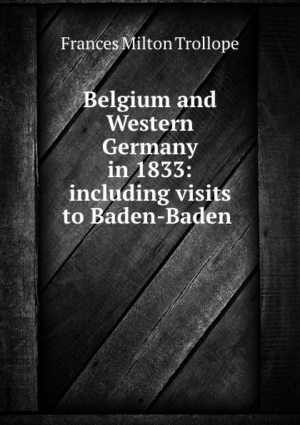 Frances Milton Trollope Belgium and Western Germany in 1833: including visits to Baden-Baden . frances milton trollope paris und die pariser im jahre 1835 volume 2