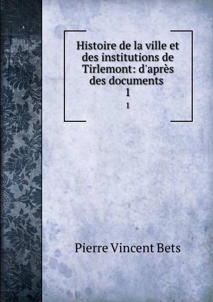 Pierre Vincent Bets Histoire de la ville et des institutions de Tirlemont: d.apres des documents . 1