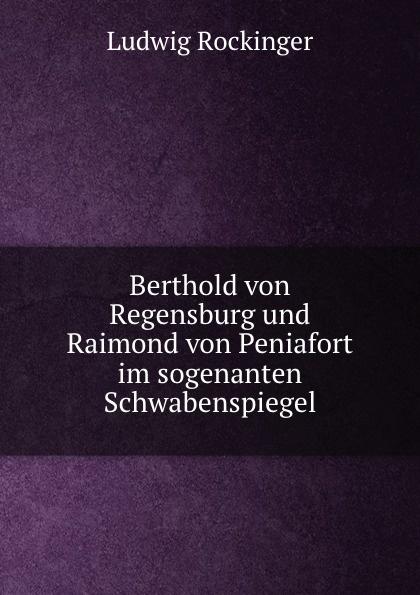 Ludwig Rockinger Berthold von Regensburg und Raimond von Peniafort im sogenanten Schwabenspiegel ludwig von rockinger magister lorenz fries zum frankischwirzburgischen rechts und gerichtswesen