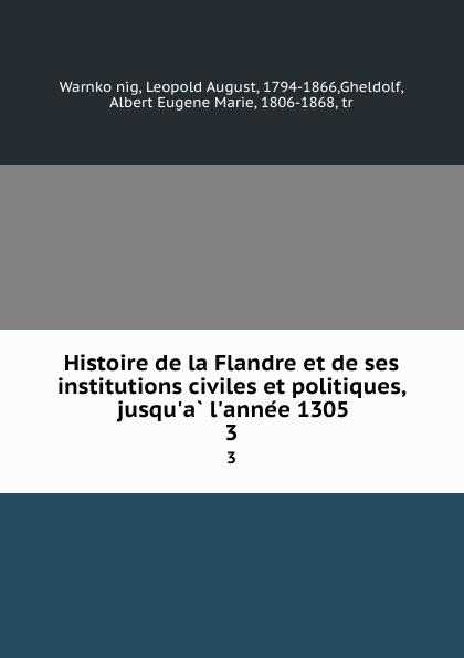 Leopold August Warnkönig Histoire de la Flandre et de ses institutions civiles et politiques, jusqu.a l.annee 1305. 3