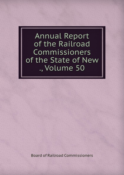 Board of Railroad Commissioners Annual Report of the Railroad Commissioners of the State of New ., Volume 50