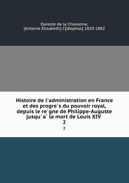 Dareste de la Chavanne Histoire de l.administration en France et des progres du pouvoir royal, depuis le regne de Philippe-Auguste jusqu. a la mort de Louis XIV . 2