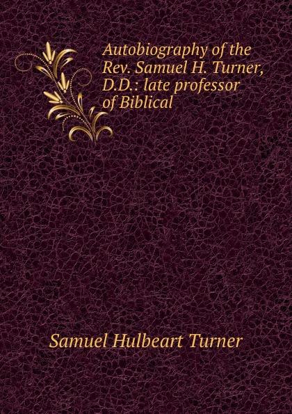 Samuel Hulbeart Turner Autobiography of the Rev. Samuel H. Turner, D.D.: late professor of Biblical . samuel porter david elliott discourses and dialogues of the late rev samuel porter