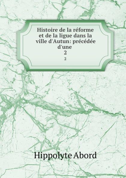 Hippolyte Abord Histoire de la reforme et de la ligue dans la ville d.Autun: precedee d.une . 2