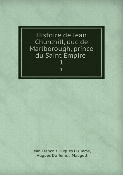 Jean François Hugues Du Tems Histoire de Jean Churchill, duc de Marlborough, prince du Saint Empire . 1