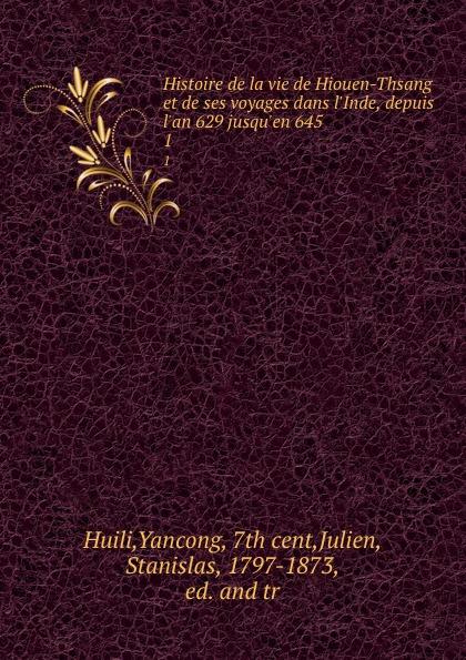 Yancong Huili Histoire de la vie de Hiouen-Thsang et de ses voyages dans l.Inde, depuis l.an 629 jusqu.en 645. 1