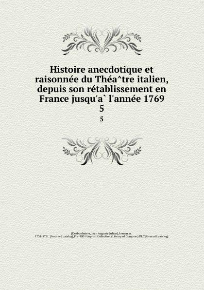 Jean Auguste Julien Desboulmiers Histoire anecdotique et raisonnee du Theatre italien, depuis son retablissement en France jusqu.a l.annee 1769. 5