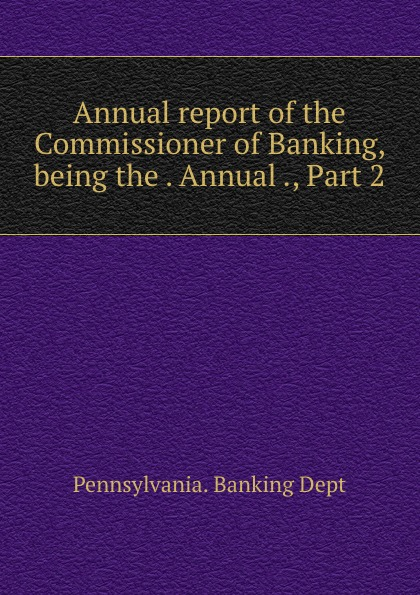 Pennsylvania. Banking Dept Annual report of the Commissioner of Banking, being the . Annual ., Part 2 boris collardi f j private banking building a culture of excellence isbn 9780470826980