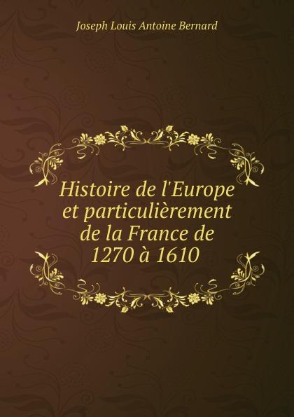 Joseph Louis Antoine Bernard Histoire de l.Europe et particulierement de la France de 1270 a 1610 .