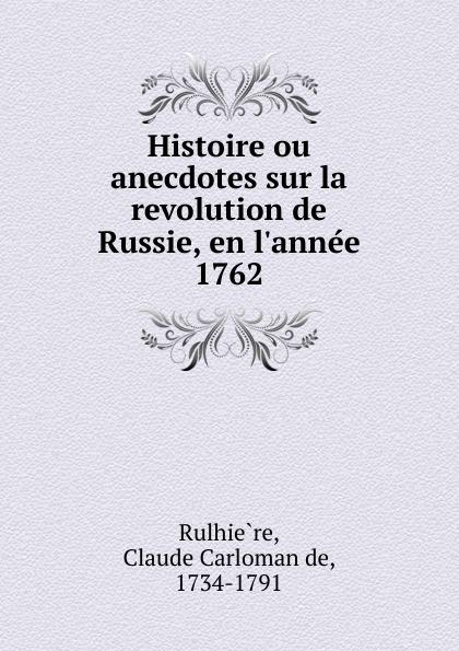 Claude Carloman de Rulhière Histoire ou anecdotes sur la revolution de Russie, en l.annee 1762