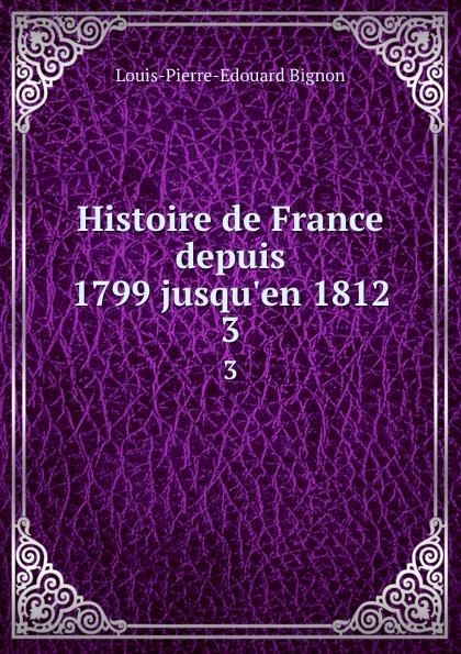 Louis-Pierre-Edouard Bignon Histoire de France depuis 1799 jusqu.en 1812. 3