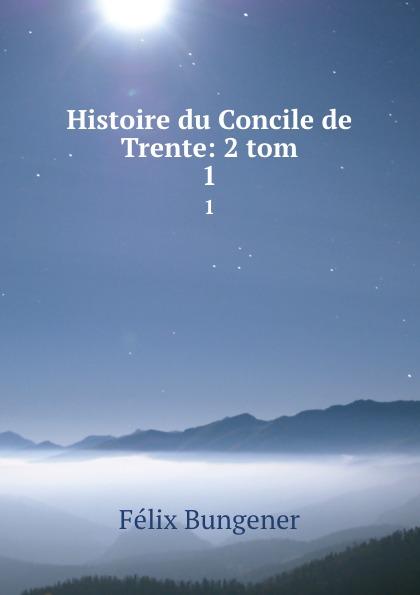 Félix Bungener Histoire du Concile de Trente: 2 tom. 1