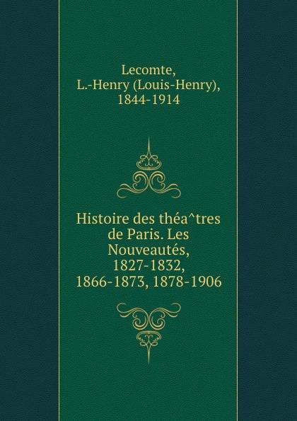Louis-Henry Lecomte Histoire des theatres de Paris. Les Nouveautes, 1827-1832, 1866-1873, 1878-1906