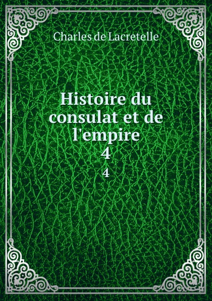 Charles de Lacretelle Histoire du consulat et de l.empire. 4