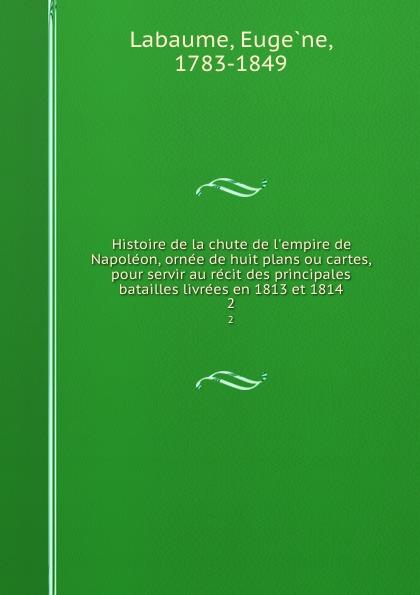 Eugène Labaume Histoire de la chute de l.empire de Napoleon, ornee de huit plans ou cartes, pour servir au recit des principales batailles livrees en 1813 et 1814. 2
