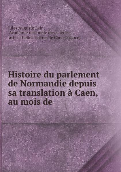 Jules Auguste Lair Histoire du parlement de Normandie depuis sa translation a Caen, au mois de .