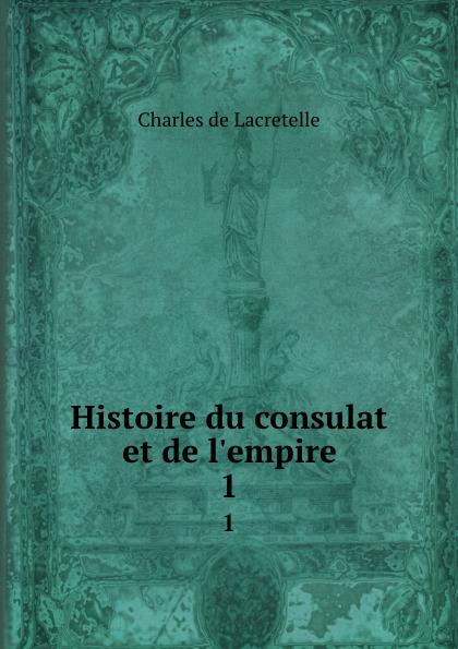 Charles de Lacretelle Histoire du consulat et de l.empire. 1
