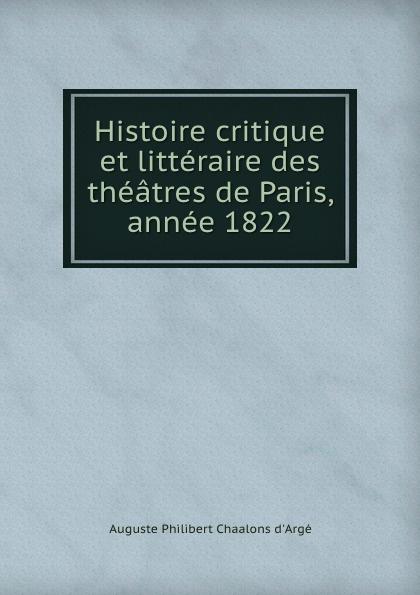 Auguste Philibert Chaalons d'Argé Histoire critique et litteraire des theatres de Paris, annee 1822