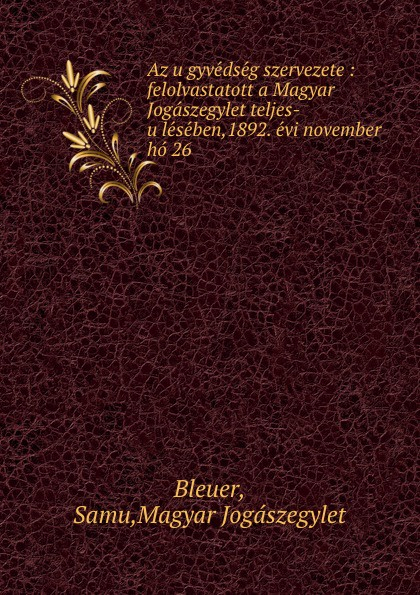 Samu Bleuer Az ugyvedseg szervezete : felolvastatott a Magyar Jogaszegylet teljes-uleseben,1892. evi november ho 26 béla balkay magyar banya jog a teljes joganyag