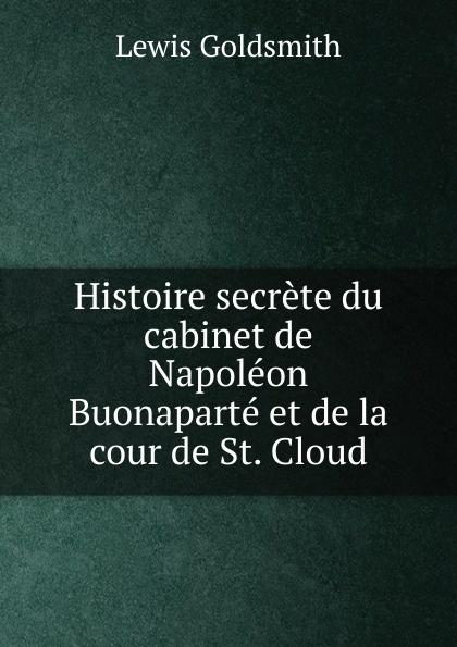 Lewis Goldsmith Histoire secrete du cabinet de Napoleon Buonaparte et de la cour de St. Cloud lewis goldsmith istoria segreta del gabinetto di buonaparte