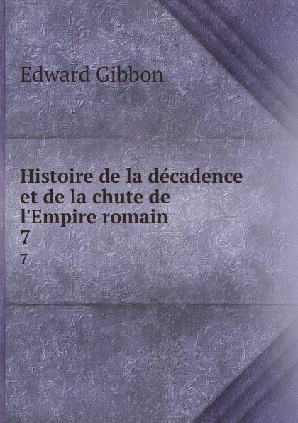 Edward Gibbon Histoire de la decadence et de la chute de l.Empire romain. 7