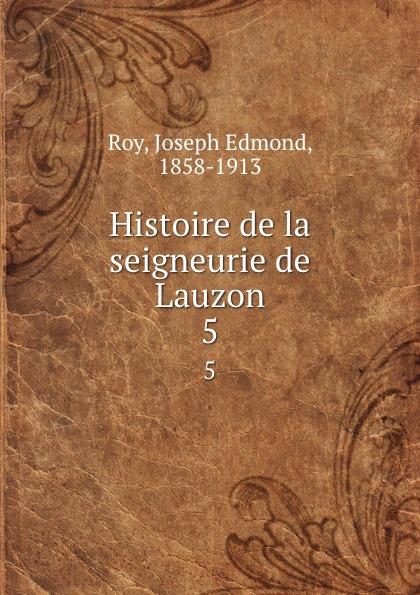Joseph Edmond Roy Histoire de la seigneurie de Lauzon. 5 joseph edmond roy histoire de la seigneurie de lauzon volume 5 french edition