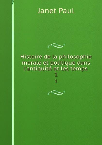 Janet Paul Histoire de la philosophie morale et politique dans l.antiquite et les temps . 1