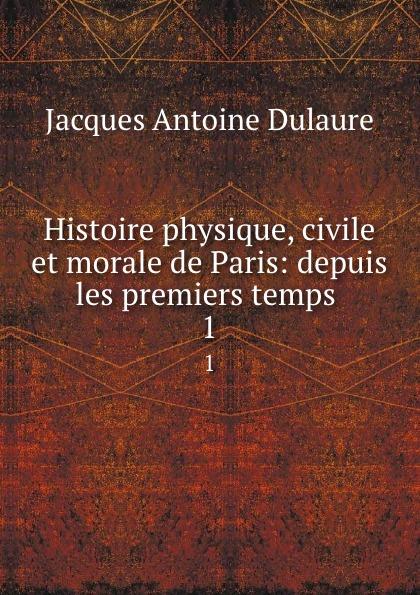 Jacques Antoine Dulaure Histoire physique, civile et morale de Paris: depuis les premiers temps . 1