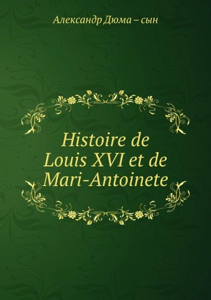 Александр Дюма. Сын Histoire de Louis XVI et de Mari-Antoinete