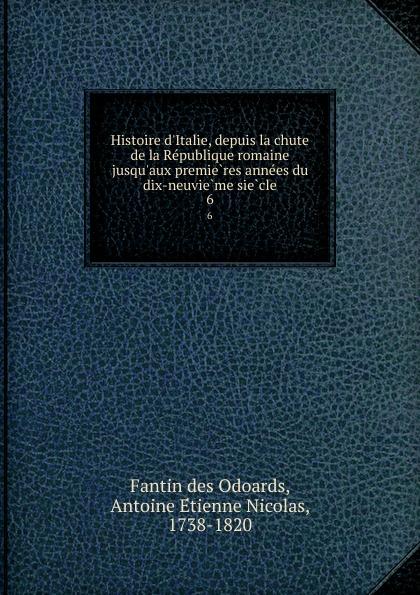 Fantin des Odoards Histoire d.Italie, depuis la chute de la Republique romaine jusqu.aux premieres annees du dix-neuvieme siecle. 6