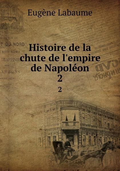 Eugène Labaume Histoire de la chute de l.empire de Napoleon. 2