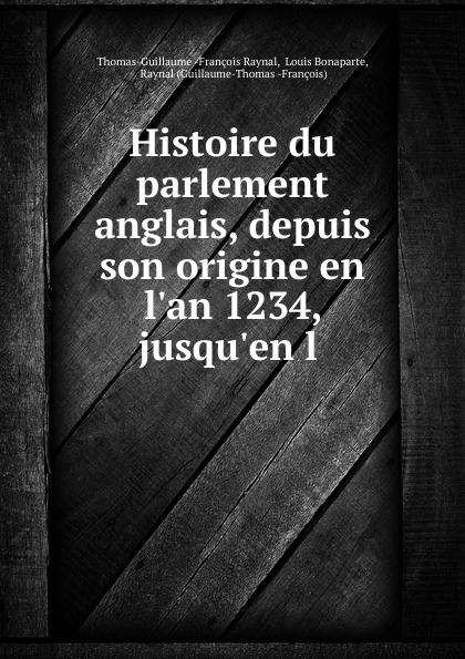 Thomas-Guillaume François Raynal Histoire du parlement anglais, depuis son origine en l.an 1234, jusqu.en l .