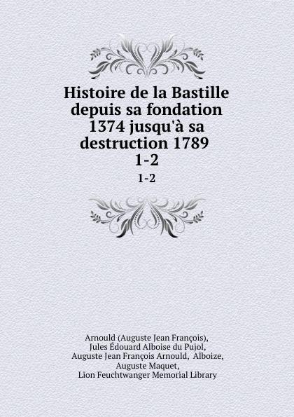 Auguste Jean François Histoire de la Bastille depuis sa fondation 1374 jusqu.a sa destruction 1789 . 1-2