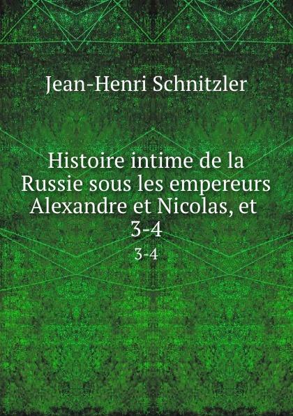 Jean-Henri Schnitzler Histoire intime de la Russie sous les empereurs Alexandre et Nicolas, et . 3-4