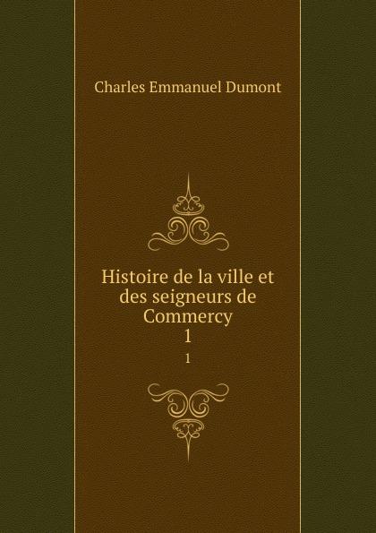 Charles Emmanuel Dumont Histoire de la ville et des seigneurs de Commercy. 1