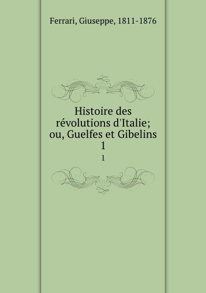 Giuseppe Ferrari Histoire des revolutions d.Italie; ou, Guelfes et Gibelins. 1