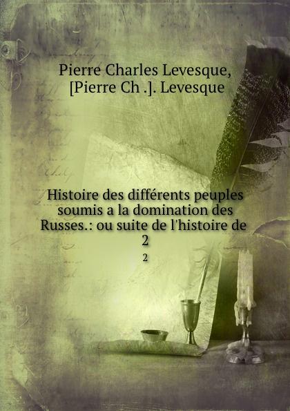 Pierre Charles Levesque Histoire des differents peuples soumis a la domination des Russes.: ou suite de l.histoire de . 2