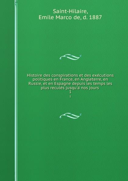 Emile Marco de Saint-Hilaire Histoire des conspirations et des executions politiques en France, en Angleterre, en Russie, et en Espagne depuis les temps les plus recules jusqu.a nos jours . 1