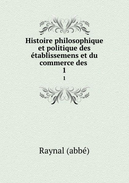 Raynal abbé Histoire philosophique et politique des etablissemens et du commerce des . 1