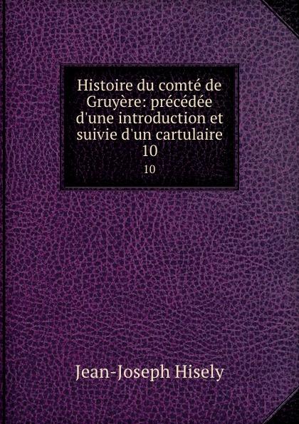Jean-Joseph Hisely Histoire du comte de Gruyere: precedee d.une introduction et suivie d.un cartulaire. 10