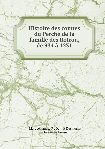 Marc Athanase P. Oeillet Desmurs Histoire des comtes du Perche de la famille des Rotrou, de 934 a 1231